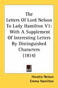 The Letters of Lord Nelson to Lady Hamilton V1: With a Supplement of Interesting Letters by Distinguished Characters (1814)