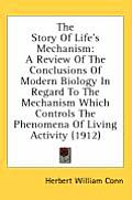 The Story of Life's Mechanism: A Review of the Conclusions of Modern Biology in Regard to the Mechanism Which Controls the Phenomena of Living Activi