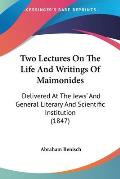Two Lectures on the Life and Writings of Maimonides: Delivered at the Jews' and General Literary and Scientific Institution (1847)