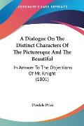 A Dialogue on the Distinct Characters of the Picturesque and the Beautiful: In Answer to the Objections of Mr. Knight (1801)