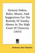 General Orders, Rules, Means, and Suggestions for the Remedy of Sundry Abuses in the High Court of Chancery (1831)