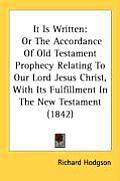 It Is Written: Or the Accordance of Old Testament Prophecy Relating to Our Lord Jesus Christ, with Its Fulfillment in the New Testame