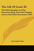 The Life of Louis XI: The Rebel Dauphin and the Statesman King, from His Original Letters and Other Documents (1907)