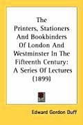 The Printers, Stationers and Bookbinders of London and Westminster in the Fifteenth Century: A Series of Lectures (1899)