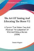 The Art of Taming and Educating the Horse V2: A System That Makes Easy and Practical the Subjection of Wild and Vicious Horses (1884)