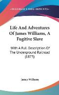 Life and Adventures of James Williams, a Fugitive Slave: With a Full Description of the Underground Railroad (1873)
