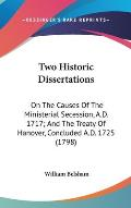 Two Historic Dissertations: On the Causes of the Ministerial Secession, A.D. 1717; And the Treaty of Hanover, Concluded A.D. 1725 (1798)