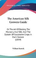 The American Silk Growers Guide: Or the Art of Raising the Mulberry and Silk; And the System of Successive Crops in Each Season (1839)