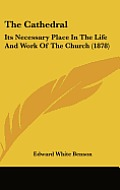 The Cathedral: Its Necessary Place in the Life and Work of the Church (1878)