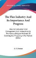 The Flax Industry and Its Importance and Progress: Also Its Cultivation and Management and Instructions in the Various Belgian Methods of Growing and