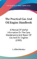 The Practical Gas and Oil Engine Handbook: A Manual of Useful Information on the Care, Maintenance and Repair of Gas and Oil Engines (1905)