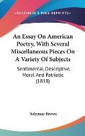 An Essay on American Poetry, with Several Miscellaneous Pieces on a Variety of Subjects: Sentimental, Descriptive, Moral and Patriotic (1818)