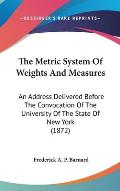 The Metric System of Weights and Measures: An Address Delivered Before the Convocation of the University of the State of New York (1872)
