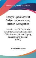Essays Upon Several Subjects Concerning British Antiquities: Introduction of the Feudal Law Into Scotland; Constitution of Parliament.; Honor, Dignity
