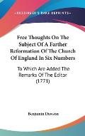 Free Thoughts on the Subject of a Farther Reformation of the Church of England in Six Numbers: To Which Are Added the Remarks of the Editor (1771)