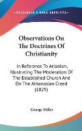 Observations on the Doctrines of Christianity: In Reference to Arianism, Illustrating the Moderation of the Established Church and on the Athanasian C
