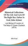 Historical Collections of the Life and Acts of the Right REV. Father in God, John Aylmer: Lord Bishop of London, in the Reign of Queen Elizabeth (1821