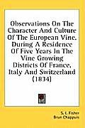 Observations on the Character and Culture of the European Vine, During a Residence of Five Years in the Vine Growing Districts of France, Italy and Sw