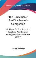 The Horseowner and Stableman's Companion: Or Hints on the Selection, Purchase and General Management of the Horse (1871)