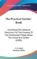 The Practical Garden-Book: Containing the Simplest Directions for the Growing of the Commonest Things about the House and Garden (1900)