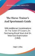 The Horse-Trainer's and Sportsman's Guide: With Additional Considerations on the Duties of Grooms, on Purchasing Blood Stock and on Veterinary Examina