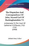 The Dispatches and Correspondence of John, Second Earl of Buckinghamshire V1: Ambassador to the Court of Catherine II of Russia, 1762-1765 (1900)