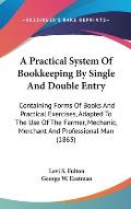 A   Practical System of Bookkeeping by Single and Double Entry: Containing Forms of Books and Practical Exercises, Adapted to the Use of the Farmer, M