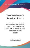 The Overthrow of American Slavery: Containing Descriptions of Important Events and Sketches of Some of the Prominent Actors (1885)