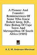 A Pioneer and Founder: Reminiscences of Some Who Knew Robert Gray, D.D., First Bishop of Cape Town and Metropolitan of South Africa (1905)