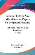 Familiar Letters and Miscellaneous Papers of Benjamin Franklin: Now for the First Time Published (1833)