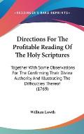 Directions for the Profitable Reading of the Holy Scriptures: Together with Some Observations for the Confirming Their Divine Authority and Illustrati