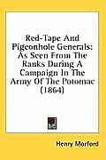 Red-Tape and Pigeonhole Generals: As Seen from the Ranks During a Campaign in the Army of the Potomac (1864)
