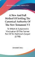 A   New and Full Method of Settling the Canonical Authority of the New Testament V3: To Which Is Subjoined a Vindication of the Former Part of St. Mat