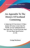An  Appendix to the History of Scotland Containing: A Detection of the Actions of Mary Queen of Scots, Concerning the Murder of Her Husband and Her Ma