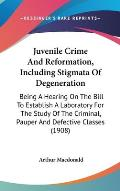 Juvenile Crime and Reformation, Including Stigmata of Degeneration: Being a Hearing on the Bill to Establish a Laboratory for the Study of the Crimina