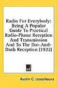 Radio for Everybody: Being a Popular Guide to Practical Radio-Phone Reception and Transmission and to the Dot-And-Dash Reception (1922)