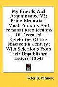 My Friends and Acquaintance V3: Being Memorials, Mind-Portraits and Personal Recollections of Deceased Celebrities of the Nineteenth Century; With Sel