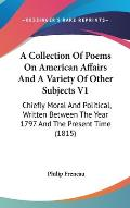 A   Collection of Poems on American Affairs and a Variety of Other Subjects V1: Chiefly Moral and Political, Written Between the Year 1797 and the Pre