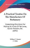 Practical Treatise on the Manufacture of Perfumery Comprising Directions for Making All Kinds of Perfumes Sachet Powders Etc 1892
