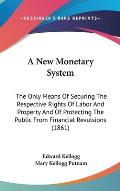 A New Monetary System: The Only Means of Securing the Respective Rights of Labor and Property and of Protecting the Public from Financial Rev