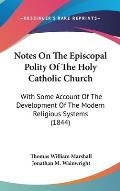 Notes on the Episcopal Polity of the Holy Catholic Church: With Some Account of the Development of the Modern Religious Systems (1844)