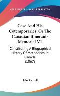 Case and His Cotemporaries; Or the Canadian Itinerants Memorial V1: Constituting a Biographical History of Methodism in Canada (1867)