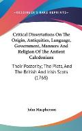 Critical Dissertations on the Origin, Antiquities, Language, Government, Manners and Religion of the Antient Caledonians: Their Posterity; The Picts,
