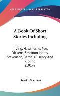 A Book of Short Stories Including: Irving, Hawthorne, Poe, Dickens, Stockton, Hardy, Stevenson, Barrie, O. Henry and Kipling (1914)