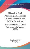 Historical and Philosophical Memoirs of Pius the Sixth and of His Pontificate: Down to the Period of His Retirement Into Tuscany (1799)