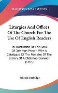 Liturgies and Offices of the Church for the Use of English Readers: In Illustration of the Book of Common Prayer; With a Catalogue of the Remains of t