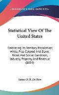 Statistical View of the United States: Embracing Its Territory, Population; White, Free Colored and Slave; Moral and Social Condition, Industry, Prope