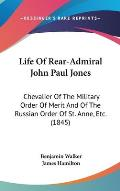 Life of Rear-Admiral John Paul Jones: Chevalier of the Military Order of Merit and of the Russian Order of St. Anne, Etc. (1845)