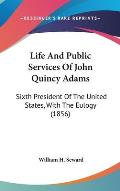 Life and Public Services of John Quincy Adams: Sixth President of the United States, with the Eulogy (1856)