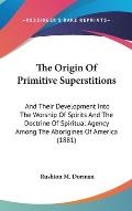 The Origin of Primitive Superstitions: And Their Development Into the Worship of Spirits and the Doctrine of Spiritual Agency Among the Aborigines of